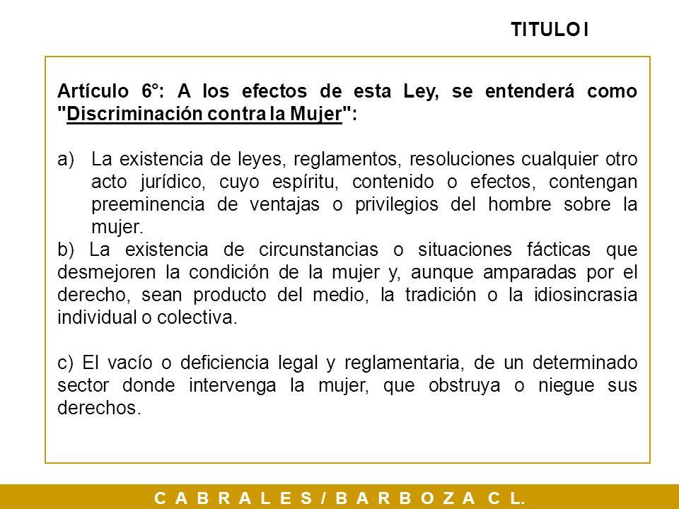 TITULO I Artículo 6°: A los efectos de esta Ley, se entenderá como Discriminación contra la Mujer :