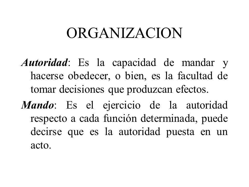 ORGANIZACION Autoridad: Es la capacidad de mandar y hacerse obedecer, o bien, es la facultad de tomar decisiones que produzcan efectos.