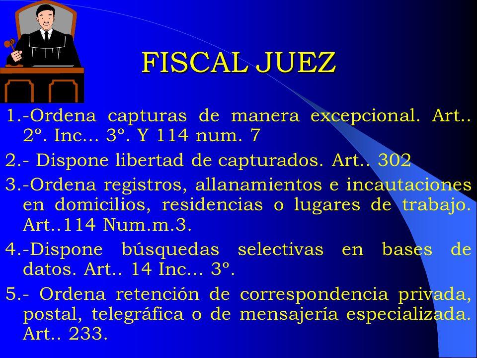 FISCAL JUEZ1.-Ordena capturas de manera excepcional. Art.. 2º. Inc... 3º. Y 114 num. 7. 2.- Dispone libertad de capturados. Art.. 302.