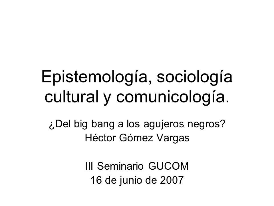 Epistemología, sociología cultural y comunicología.