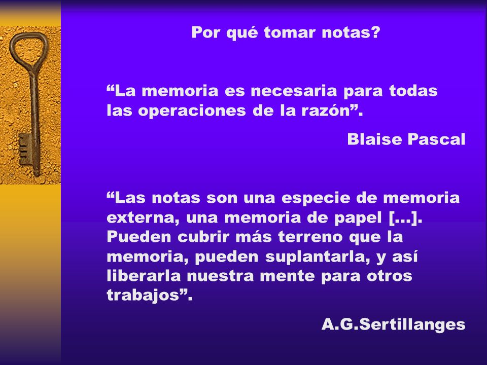 Por qué tomar notas La memoria es necesaria para todas las operaciones de la razón . Blaise Pascal.