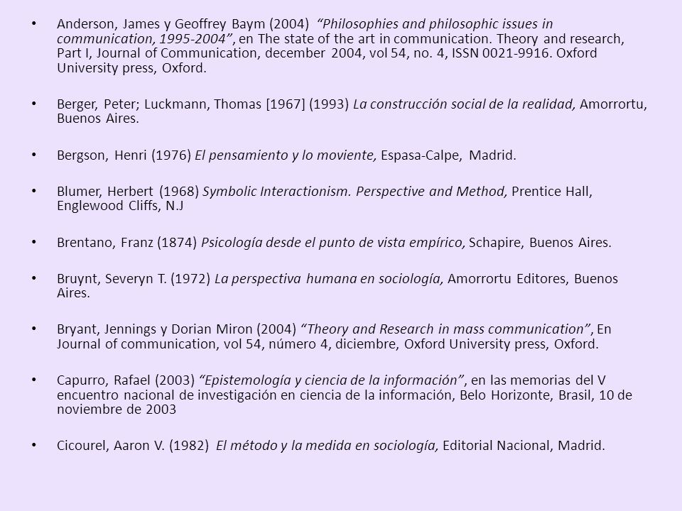 Anderson, James y Geoffrey Baym (2004) Philosophies and philosophic issues in communication, 1995-2004 , en The state of the art in communication. Theory and research, Part I, Journal of Communication, december 2004, vol 54, no. 4, ISSN 0021-9916. Oxford University press, Oxford.