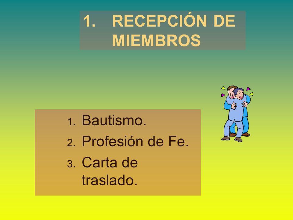 1. RECEPCIÓN DE MIEMBROS Bautismo. Profesión de Fe. Carta de traslado.