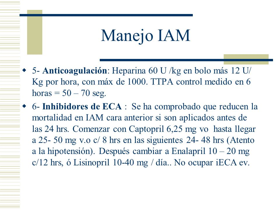 Manejo IAM 5- Anticoagulación: Heparina 60 U /kg en bolo más 12 U/ Kg por hora, con máx de 1000. TTPA control medido en 6 horas = 50 – 70 seg.