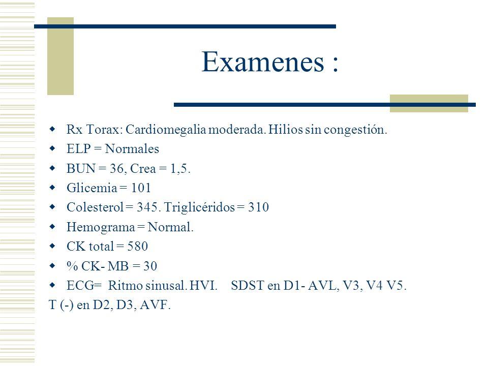 Examenes : Rx Torax: Cardiomegalia moderada. Hilios sin congestión.