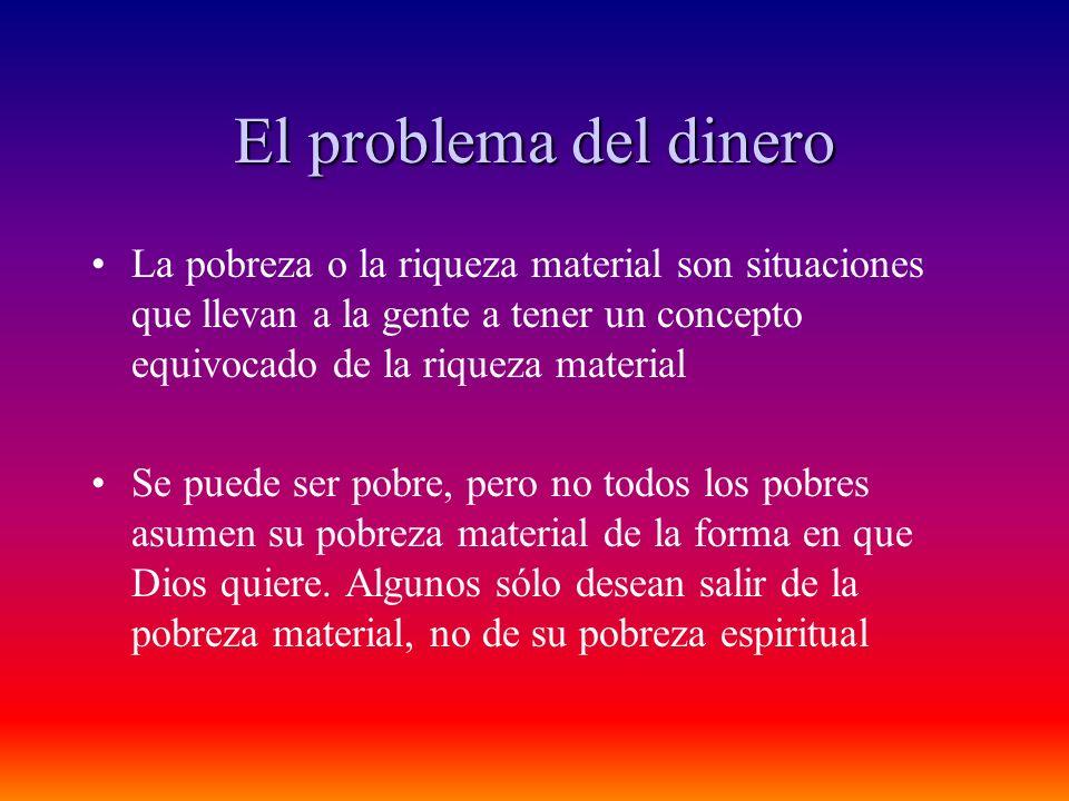 El problema del dinero La pobreza o la riqueza material son situaciones que llevan a la gente a tener un concepto equivocado de la riqueza material.