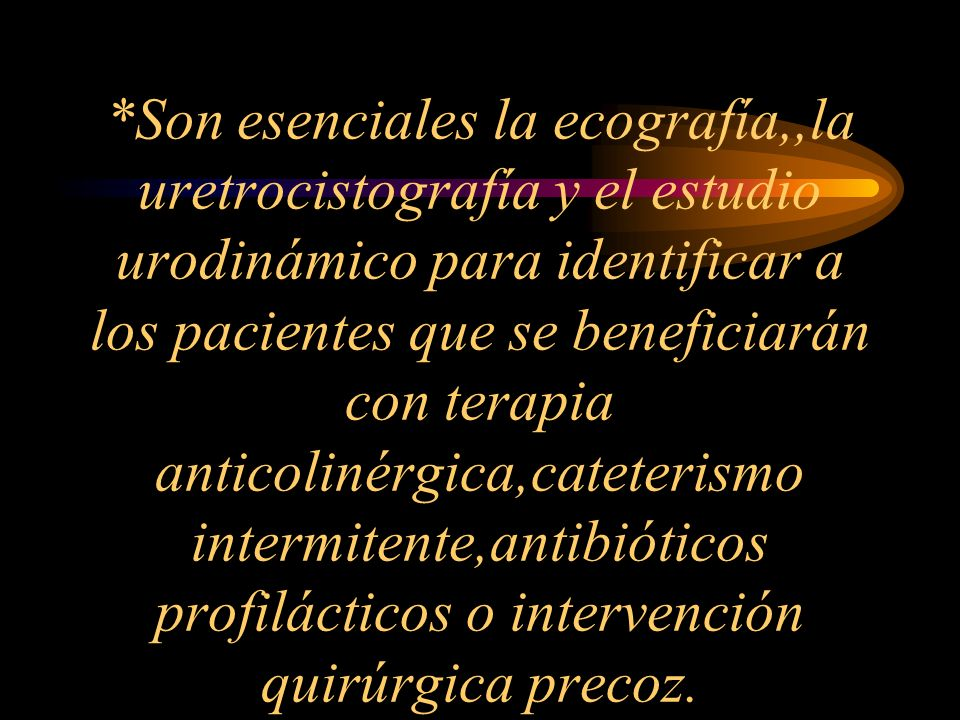 *Son esenciales la ecografía,,la uretrocistografía y el estudio urodinámico para identificar a los pacientes que se beneficiarán con terapia anticolinérgica,cateterismo intermitente,antibióticos profilácticos o intervención quirúrgica precoz.