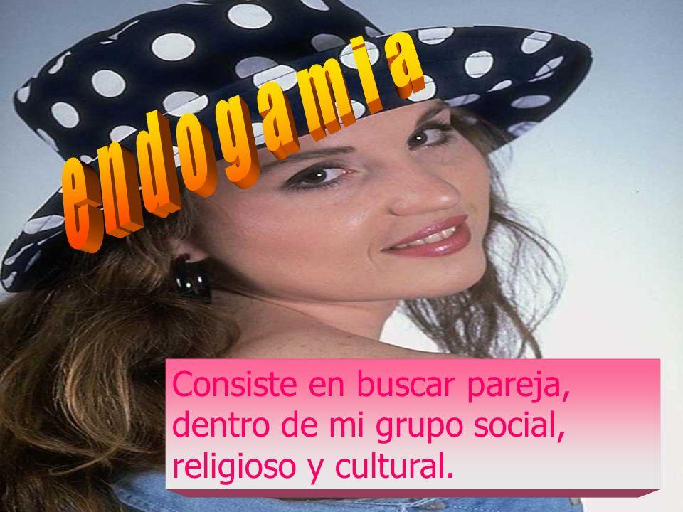 endogamia Consiste en buscar pareja, dentro de mi grupo social, religioso y cultural.