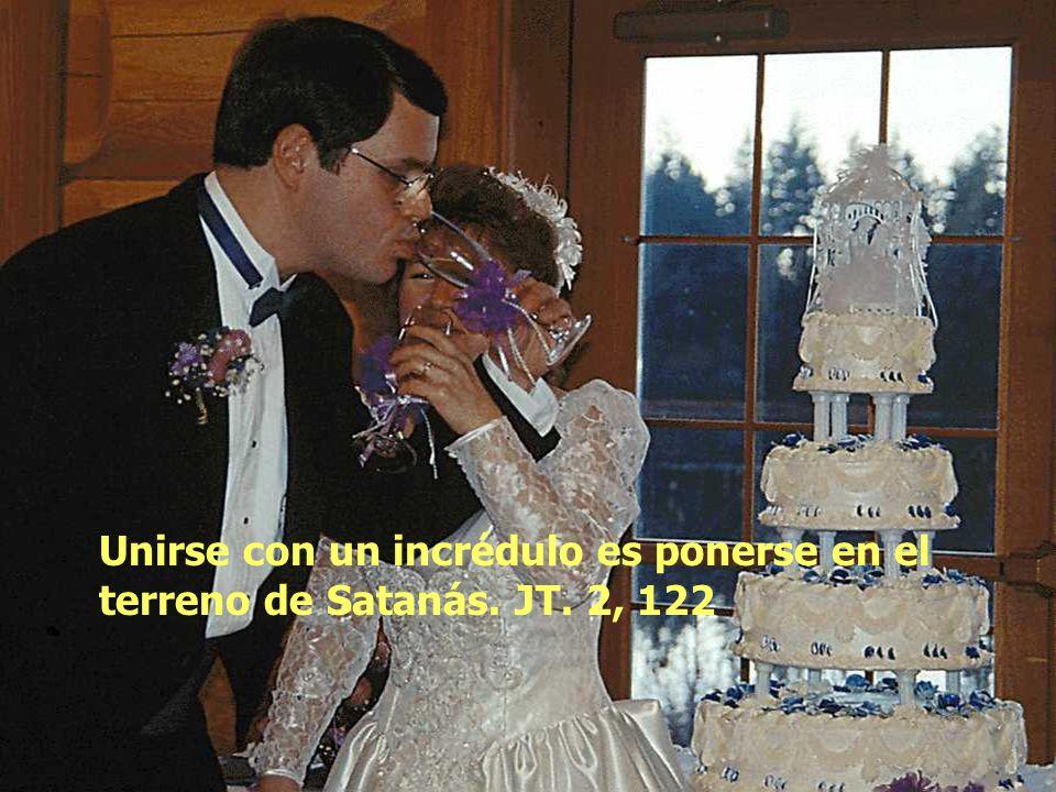 Unirse con un incrédulo es ponerse en el terreno de Satanás. JT. 2, 122