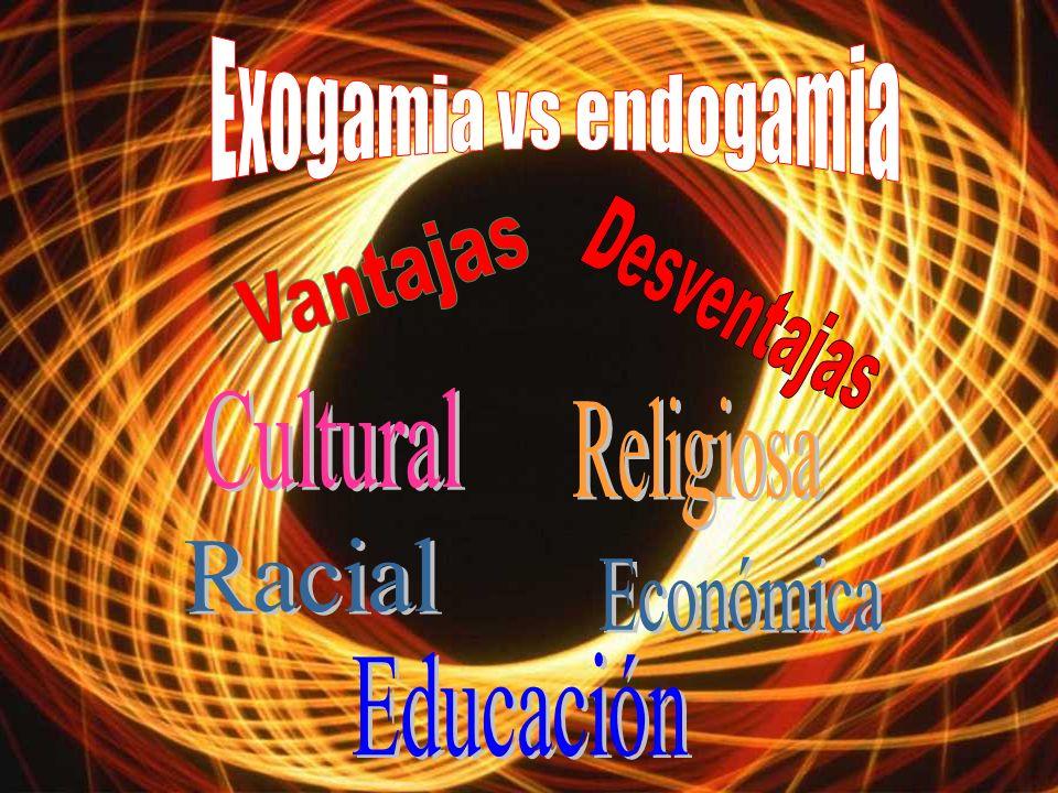 Exogamia vs endogamia Vantajas Desventajas Cultural Religiosa Racial Económica Educación