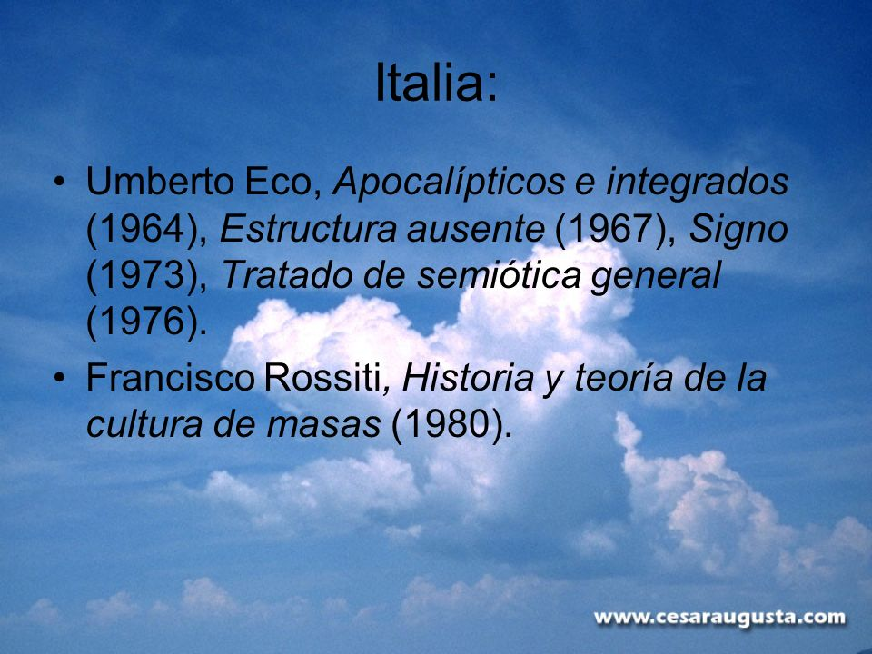 Italia: Umberto Eco, Apocalípticos e integrados (1964), Estructura ausente (1967), Signo (1973), Tratado de semiótica general (1976).