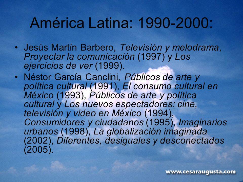 América Latina: 1990-2000: Jesús Martín Barbero, Televisión y melodrama, Proyectar la comunicación (1997) y Los ejercicios de ver (1999).
