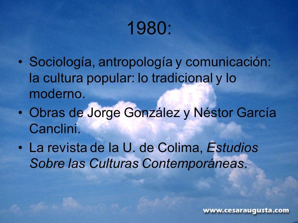1980:Sociología, antropología y comunicación: la cultura popular: lo tradicional y lo moderno. Obras de Jorge González y Néstor García Canclini.