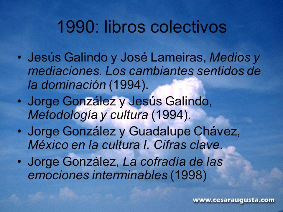 1990: libros colectivos Jesús Galindo y José Lameiras, Medios y mediaciones. Los cambiantes sentidos de la dominación (1994).