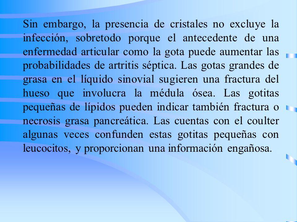 Sin embargo, la presencia de cristales no excluye la infección, sobretodo porque el antecedente de una enfermedad articular como la gota puede aumentar las probabilidades de artritis séptica.