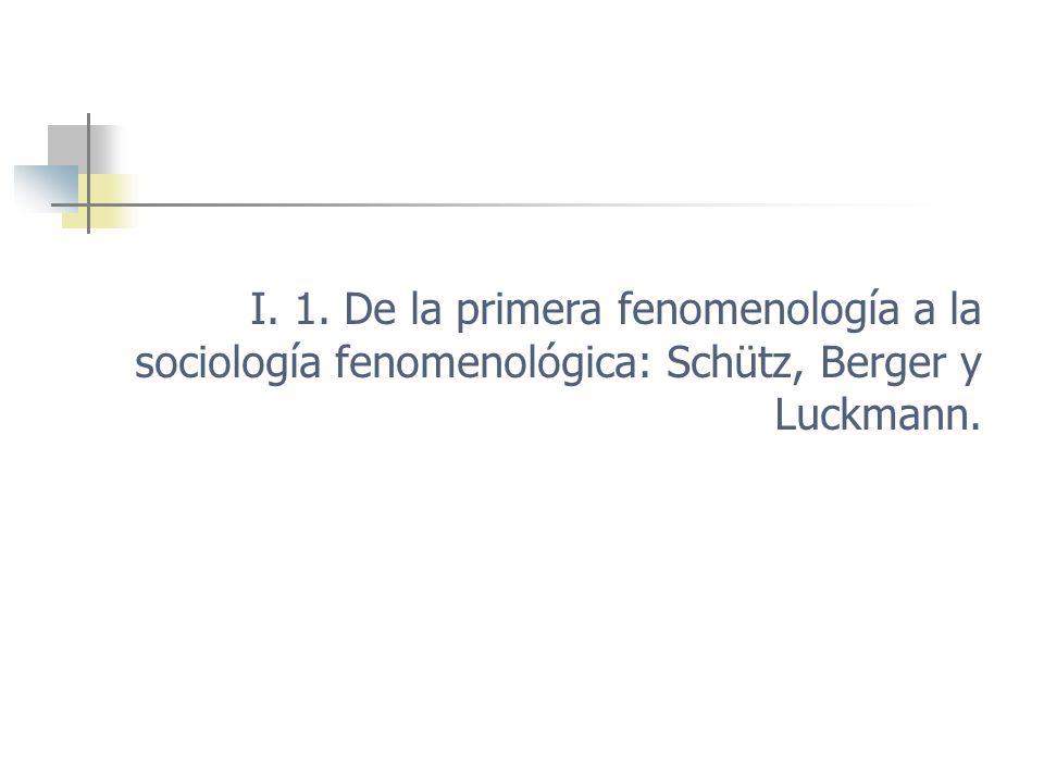 I. 1. De la primera fenomenología a la sociología fenomenológica: Schütz, Berger y Luckmann.