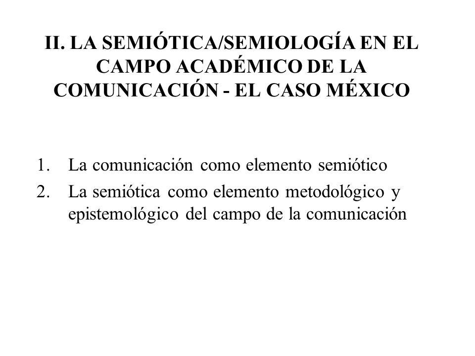 II. LA SEMIÓTICA/SEMIOLOGÍA EN EL CAMPO ACADÉMICO DE LA COMUNICACIÓN - EL CASO MÉXICO