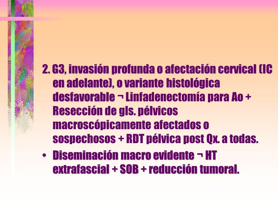 2. G3, invasión profunda o afectación cervical (IC en adelante), o variante histológica desfavorable ¬ Linfadenectomía para Ao + Resección de gls. pélvicos macroscópicamente afectados o sospechosos + RDT pélvica post Qx. a todas.