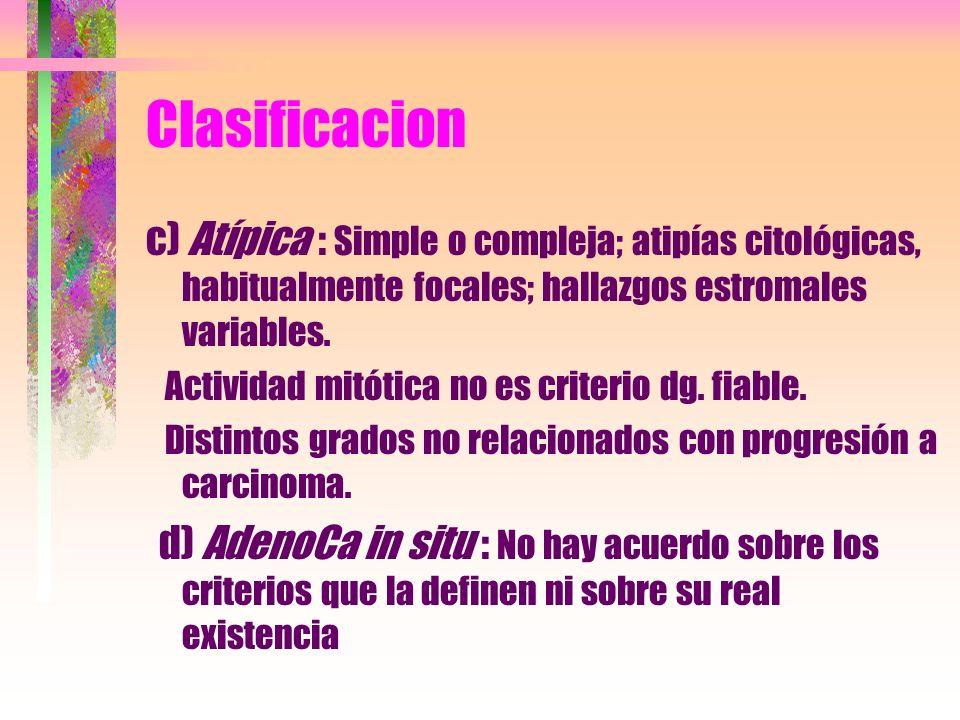 Clasificacion c) Atípica : Simple o compleja; atipías citológicas, habitualmente focales; hallazgos estromales variables.