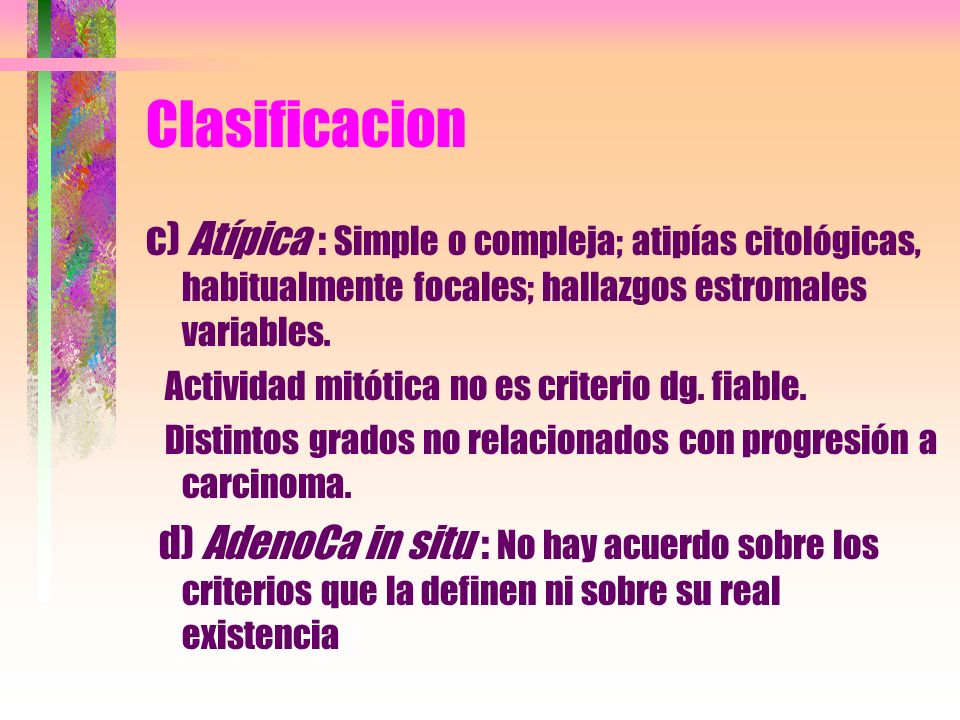 Clasificacionc) Atípica : Simple o compleja; atipías citológicas, habitualmente focales; hallazgos estromales variables.