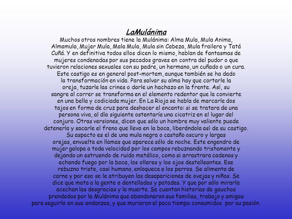 LaMulánima Muchos otros nombres tiene la Mulánima: Alma Mula, Mula Anima, Almamula, Mujer Mula, Mala Mula, Mula sin Cabeza, Mula frailera y Tatá Cuñá.