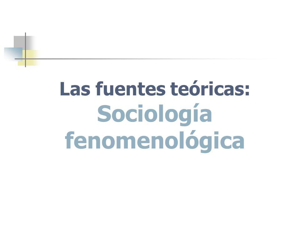 Las fuentes teóricas: Sociología fenomenológica