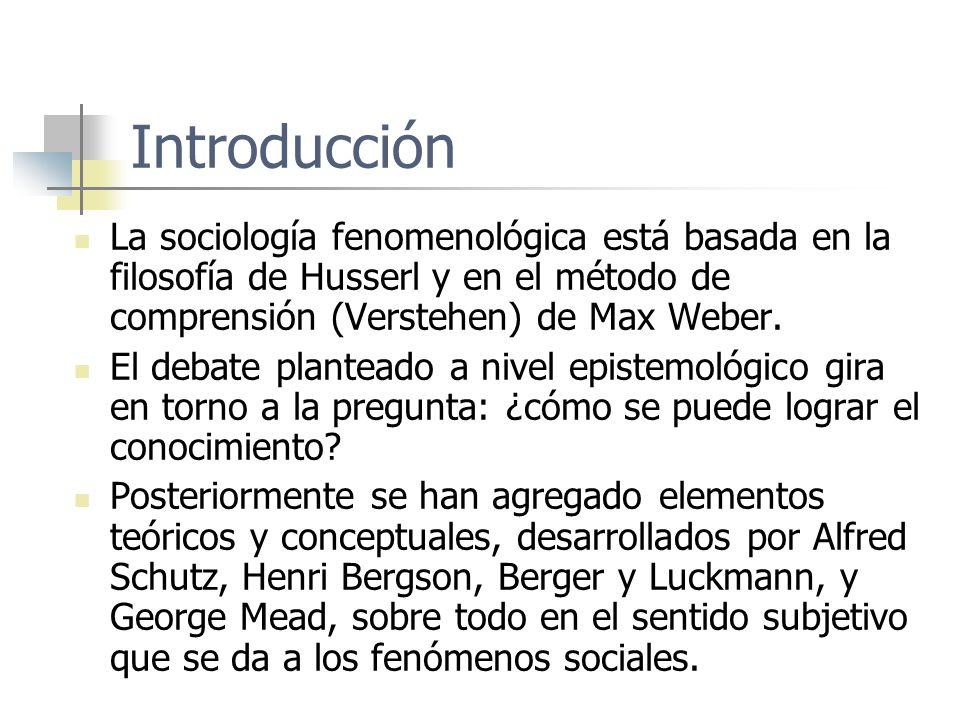 Introducción La sociología fenomenológica está basada en la filosofía de Husserl y en el método de comprensión (Verstehen) de Max Weber.