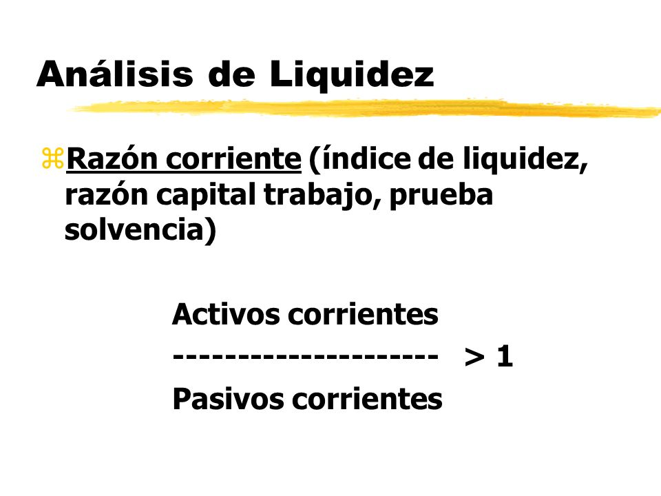Análisis de LiquidezRazón corriente (índice de liquidez, razón capital trabajo, prueba solvencia) Activos corrientes.