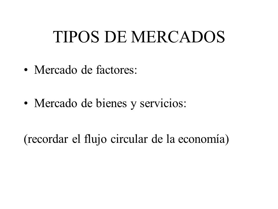 TIPOS DE MERCADOS Mercado de factores: Mercado de bienes y servicios: