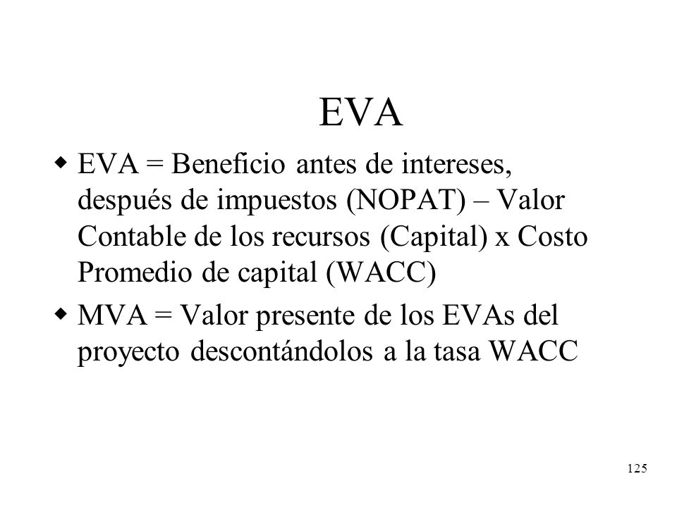 EVA EVA = Beneficio antes de intereses, después de impuestos (NOPAT) – Valor Contable de los recursos (Capital) x Costo Promedio de capital (WACC)