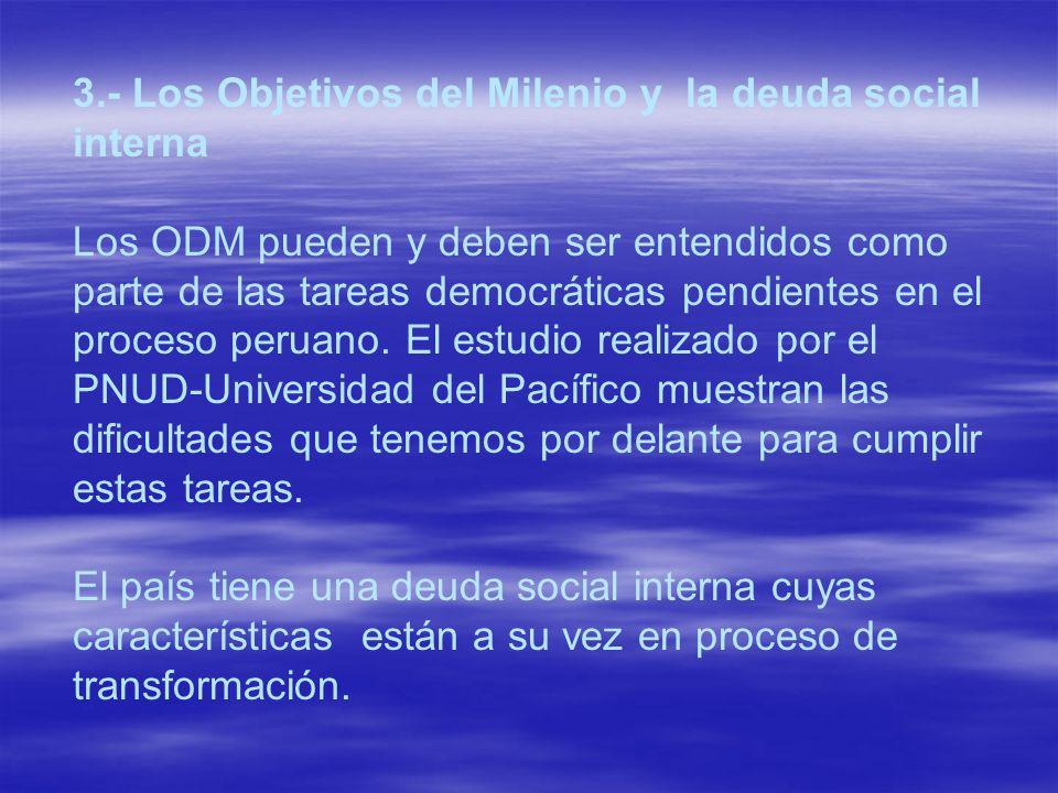 3.- Los Objetivos del Milenio y la deuda social interna Los ODM pueden y deben ser entendidos como parte de las tareas democráticas pendientes en el proceso peruano. El estudio realizado por el PNUD-Universidad del Pacífico muestran las dificultades que tenemos por delante para cumplir estas tareas.