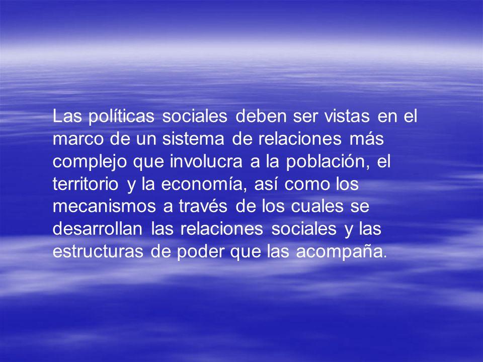 Las políticas sociales deben ser vistas en el marco de un sistema de relaciones más complejo que involucra a la población, el territorio y la economía, así como los mecanismos a través de los cuales se desarrollan las relaciones sociales y las estructuras de poder que las acompaña.