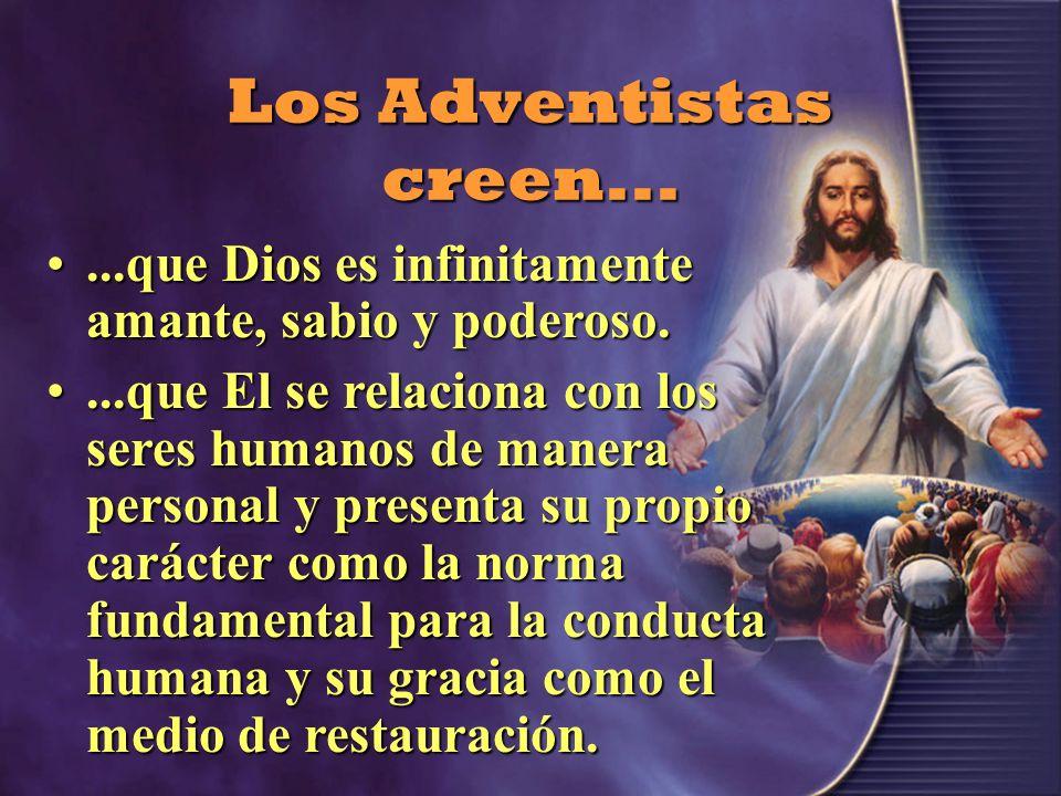 Los Adventistas creen......que Dios es infinitamente amante, sabio y poderoso.