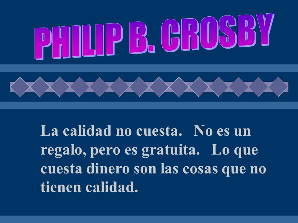 PHILIP B. CROSBY La calidad no cuesta. No es un regalo, pero es gratuita.