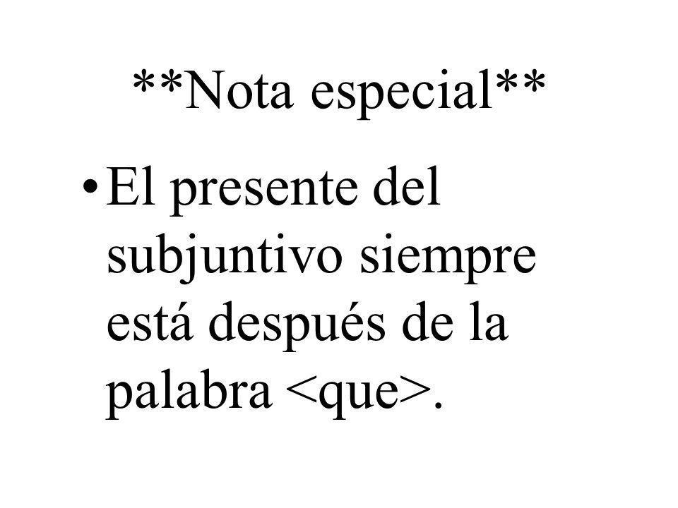 **Nota especial** El presente del subjuntivo siempre está después de la palabra <que>.