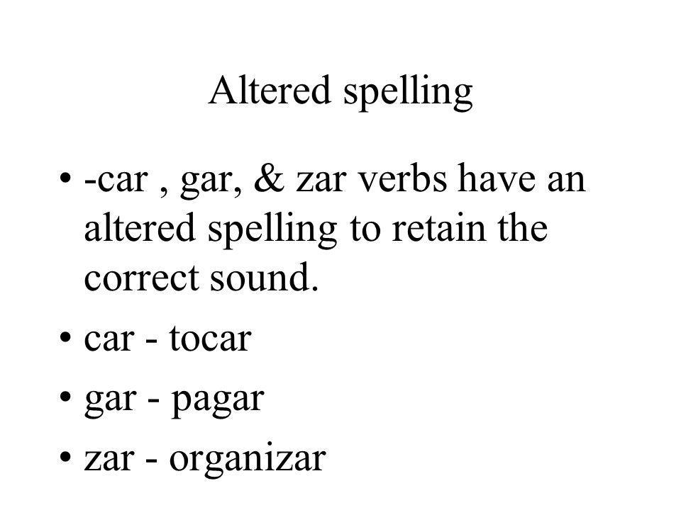 Altered spelling -car , gar, & zar verbs have an altered spelling to retain the correct sound. car - tocar.