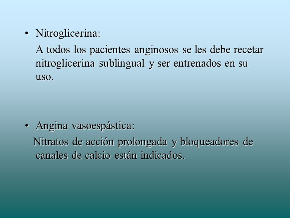 Nitroglicerina:A todos los pacientes anginosos se les debe recetar nitroglicerina sublingual y ser entrenados en su uso.