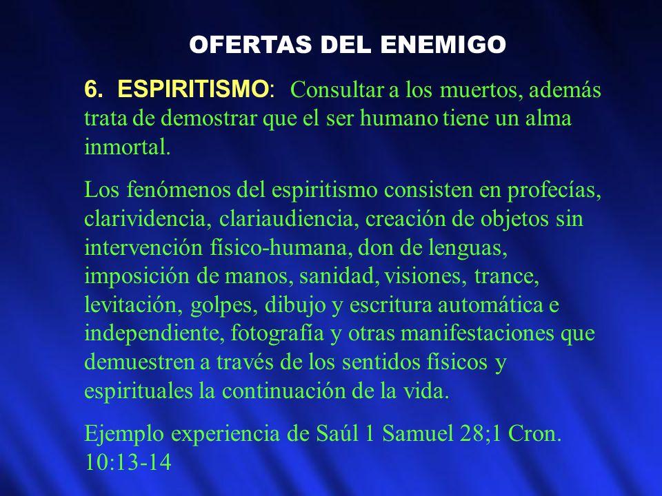 OFERTAS DEL ENEMIGO6. ESPIRITISMO: Consultar a los muertos, además trata de demostrar que el ser humano tiene un alma inmortal.