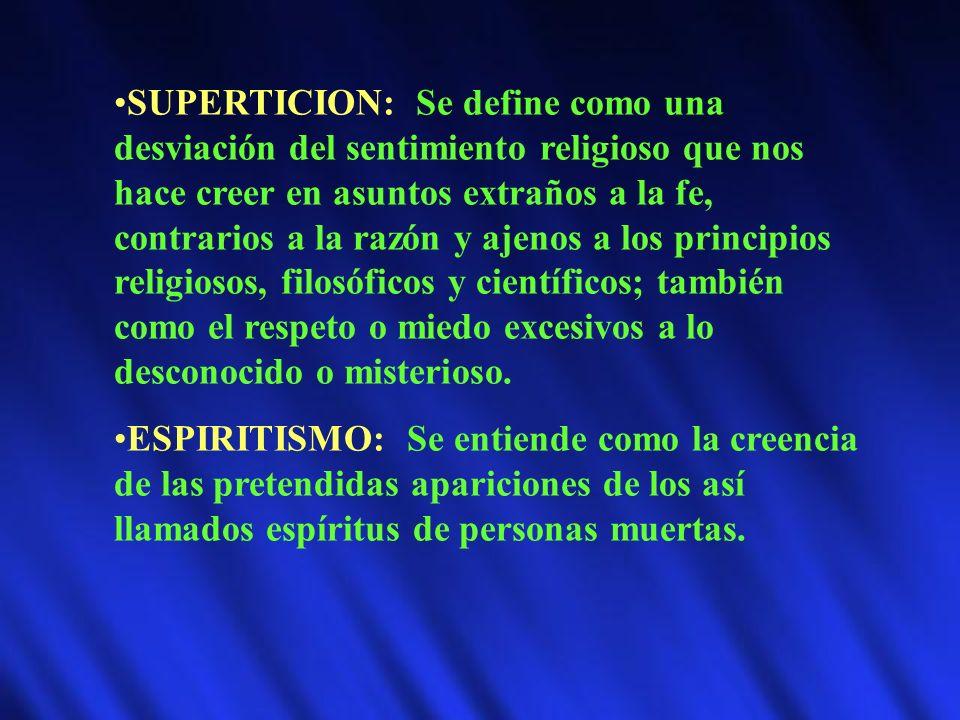 SUPERTICION: Se define como una desviación del sentimiento religioso que nos hace creer en asuntos extraños a la fe, contrarios a la razón y ajenos a los principios religiosos, filosóficos y científicos; también como el respeto o miedo excesivos a lo desconocido o misterioso.