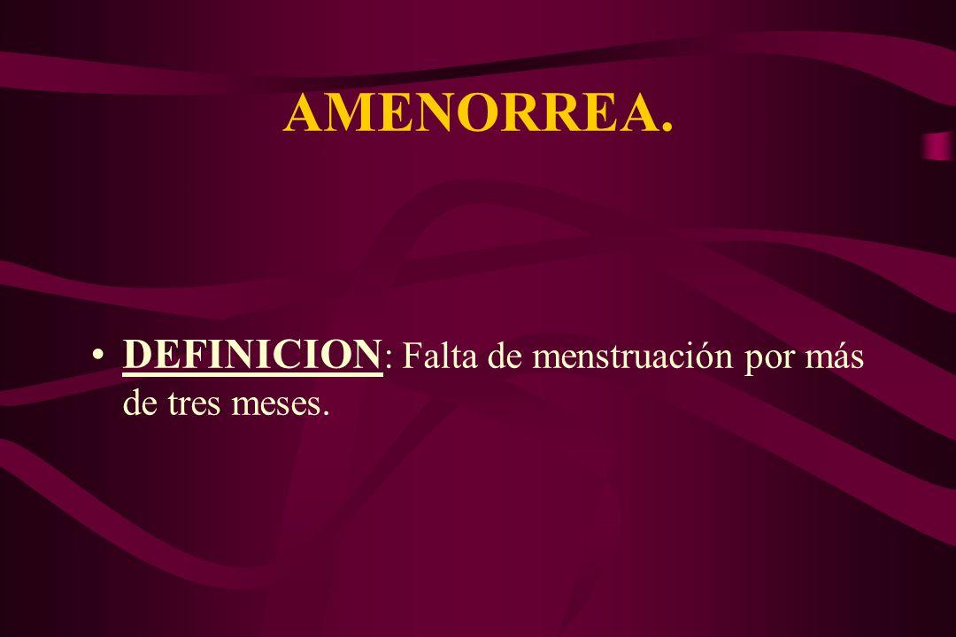 AMENORREA. DEFINICION: Falta de menstruación por más de tres meses.