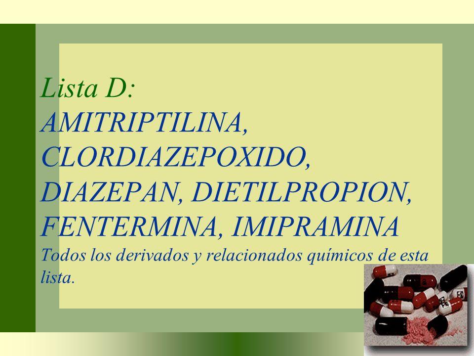 Lista D: AMITRIPTILINA, CLORDIAZEPOXIDO, DIAZEPAN, DIETILPROPION, FENTERMINA, IMIPRAMINA Todos los derivados y relacionados químicos de esta lista.