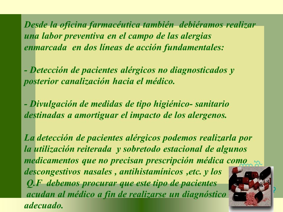 Desde la oficina farmacéutica también debiéramos realizar una labor preventiva en el campo de las alergias enmarcada en dos líneas de acción fundamentales: - Detección de pacientes alérgicos no diagnosticados y posterior canalización hacia el médico.