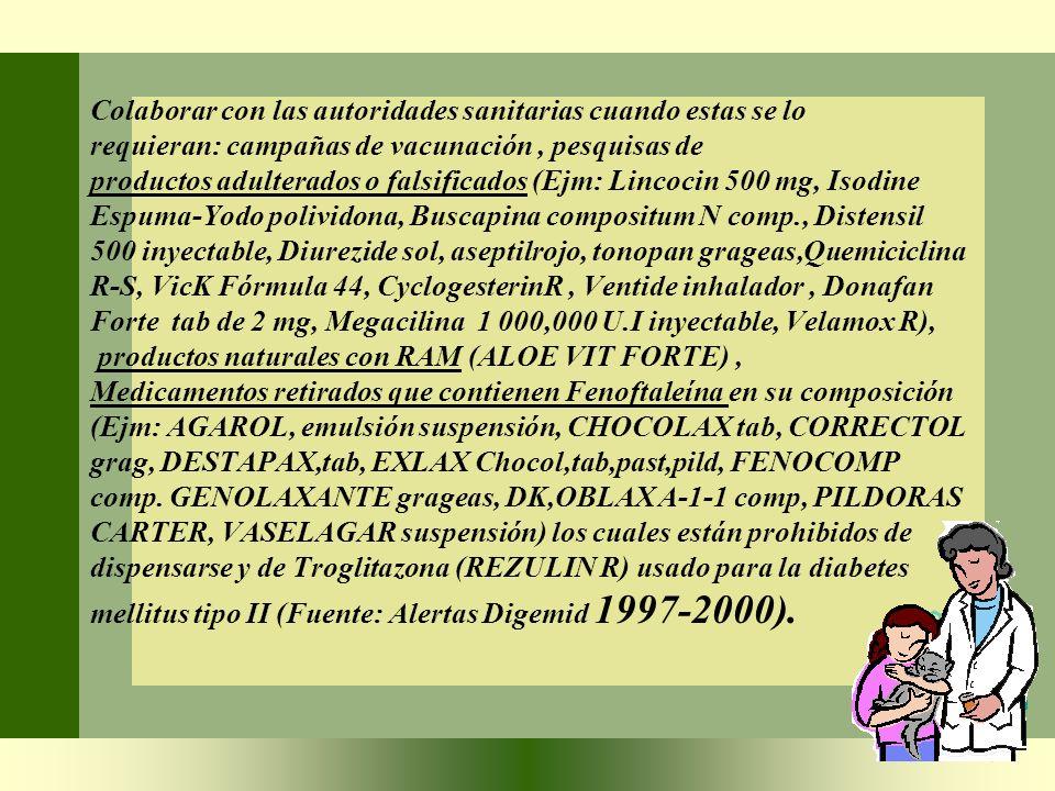 Colaborar con las autoridades sanitarias cuando estas se lo requieran: campañas de vacunación , pesquisas de productos adulterados o falsificados (Ejm: Lincocin 500 mg, Isodine Espuma-Yodo polividona, Buscapina compositum N comp., Distensil 500 inyectable, Diurezide sol, aseptilrojo, tonopan grageas,Quemiciclina R-S, VicK Fórmula 44, CyclogesterinR , Ventide inhalador , Donafan Forte tab de 2 mg, Megacilina 1 000,000 U.I inyectable, Velamox R), productos naturales con RAM (ALOE VIT FORTE) , Medicamentos retirados que contienen Fenoftaleína en su composición (Ejm: AGAROL, emulsión suspensión, CHOCOLAX tab, CORRECTOL grag, DESTAPAX,tab, EXLAX Chocol,tab,past,pild, FENOCOMP comp.