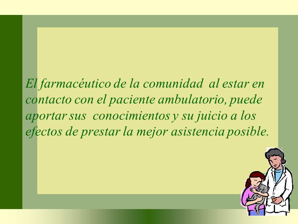 El farmacéutico de la comunidad al estar en contacto con el paciente ambulatorio, puede aportar sus conocimientos y su juicio a los efectos de prestar la mejor asistencia posible.