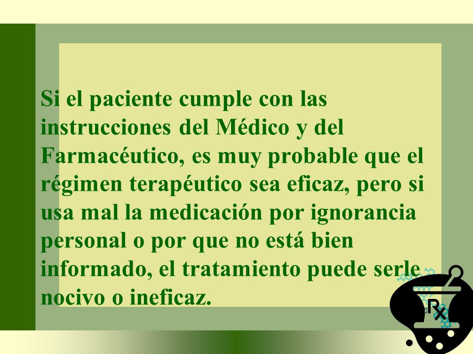 Si el paciente cumple con las instrucciones del Médico y del Farmacéutico, es muy probable que el régimen terapéutico sea eficaz, pero si usa mal la medicación por ignorancia personal o por que no está bien informado, el tratamiento puede serle nocivo o ineficaz.
