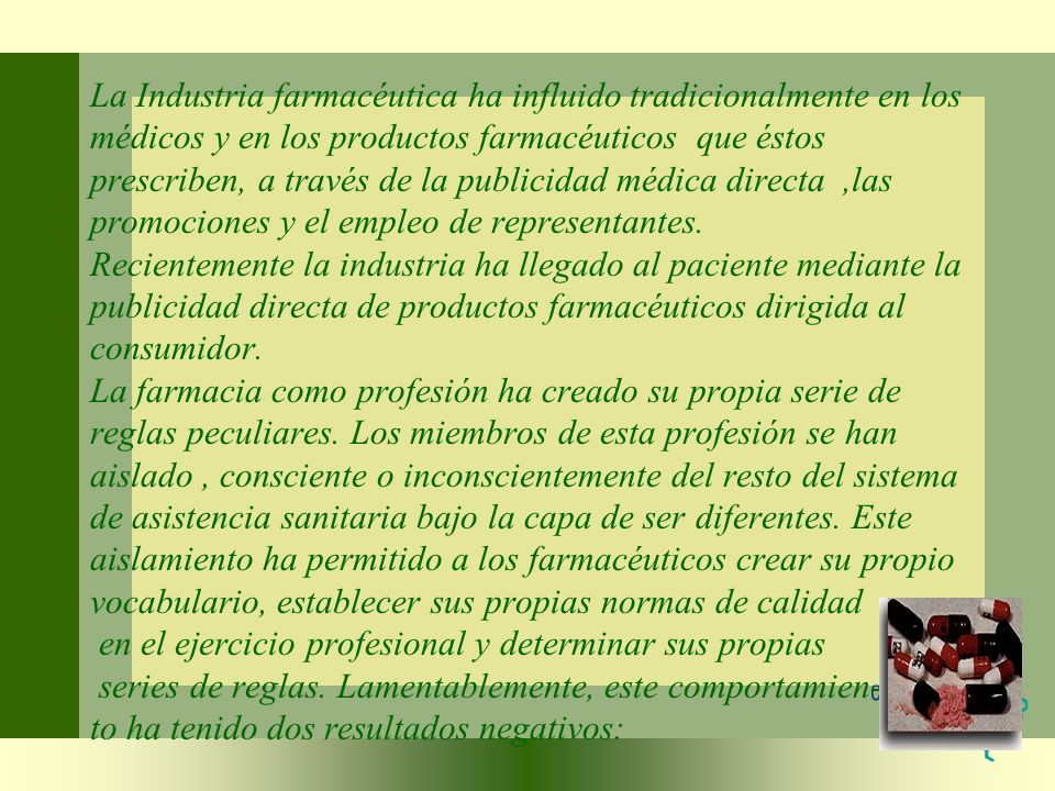 La Industria farmacéutica ha influido tradicionalmente en los médicos y en los productos farmacéuticos que éstos prescriben, a través de la publicidad médica directa ,las promociones y el empleo de representantes.