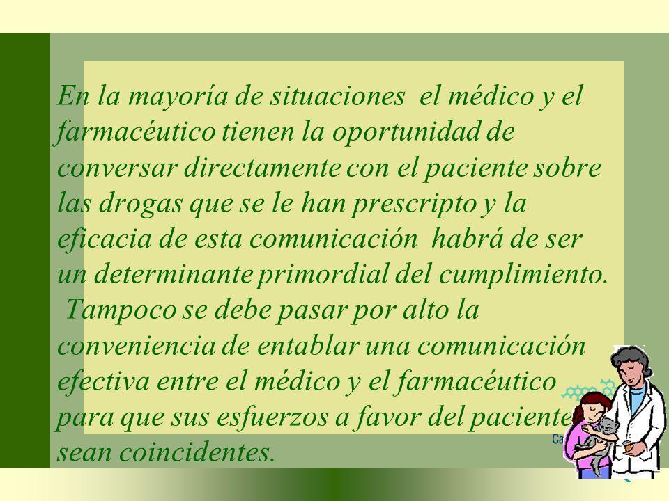 En la mayoría de situaciones el médico y el farmacéutico tienen la oportunidad de conversar directamente con el paciente sobre las drogas que se le han prescripto y la eficacia de esta comunicación habrá de ser un determinante primordial del cumplimiento.