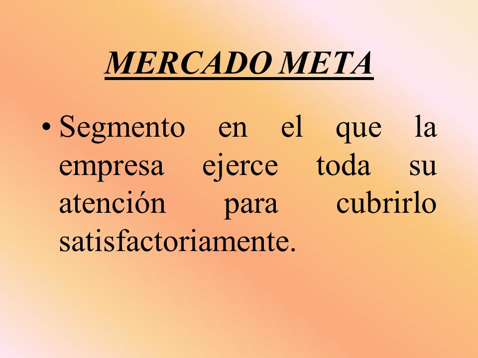 MERCADO META Segmento en el que la empresa ejerce toda su atención para cubrirlo satisfactoriamente.