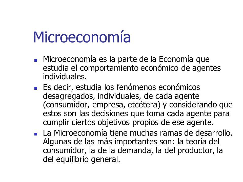 Microeconomía Microeconomía es la parte de la Economía que estudia el comportamiento económico de agentes individuales.