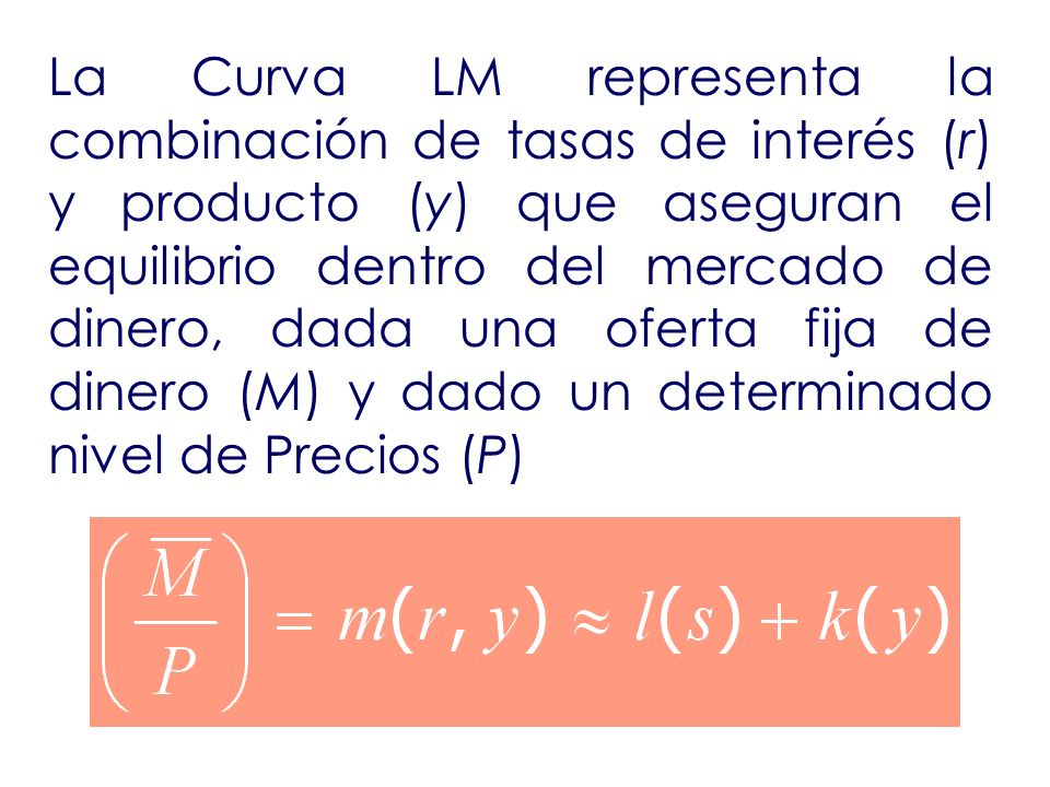 La Curva LM representa la combinación de tasas de interés (r) y producto (y) que aseguran el equilibrio dentro del mercado de dinero, dada una oferta fija de dinero (M) y dado un determinado nivel de Precios (P)